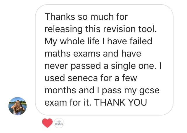 Thanks so much for releasing this revision tool. My whole life I have failed maths exams and have never passed a single one. I used seneca for a few months and I pass my gcse exam for it. THANK YOU - Michelle  - Student