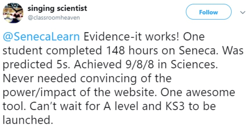Evidence-it works! One student completed 148 hours on Seneca. Was predicted 5s. Achieved 9/8/8 in Sciences. Never needed convincing of the power/impact of the website. One awesome tool. - Singing Scientist  - Teacher