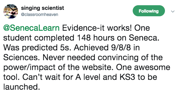 Evidence-it works! One student completed 148 hours on Seneca. Was predicted 5s. Achieved 9/8/8 in Sciences. Never needed convincing of the power/impact of the website. One awesome tool. Can't wait for A level and KS3 to be launched. - Singing Scientist   - Teacher
